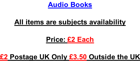 Audio Books  All items are subjects availability  Price: £2 Each  £2 Postage UK Only £3.50 Outside the UK